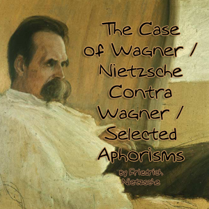 Case of Wagner / Nietzsche Contra Wagner / Selected Aphorisms