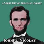 Download Short Life of Abraham Lincoln by John George Nicolay