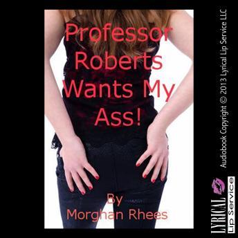 Professor Roberts Wants My Ass!
