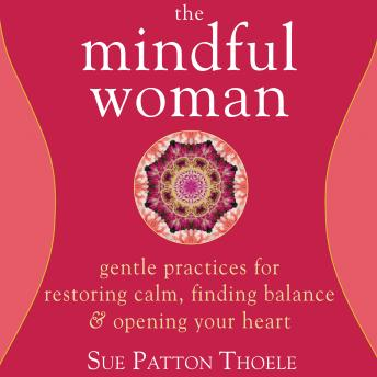 Mindful Woman: Gentle Practices for Restoring Calm, Finding Balance, and Opening Your Heart
