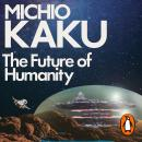 The Future of Humanity: Terraforming Mars, Interstellar Travel, Immortality, and Our Destiny Beyond Audiobook