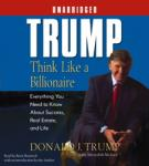 Trump: Think Like a Billionaire, Everything You Need to Know About Success, Real Estate, and Life
