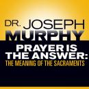 Prayer Is the Answer: The Meaning of the Sacraments