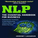 NLP: The Essential Handbook for Business: The Essential Handbook for Business: Communication Techniques to Build Relationships, Influence Others, and Achieve Your Goals