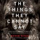 The Things They Cannot Say: Stories Soldiers Won't Tell You about What They've Seen, Done, or Failed to Do in War