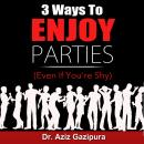 3 Ways To Enjoy Parties (Even If You're Shy): One Simple Little Trick That Maximized My Confidence, Doubled My Income, And Attracted The Love Of My Life