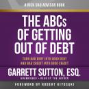Rich Dad Advisors: The ABCs of Getting Out of Debt, Turn Bad Debt into Good Debt and Bad Credit into Good Credit