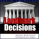 Landmark Decisions of the Supreme Court: Select Cases Pertaining to Abortion, Birth Control and Reproductive Rights