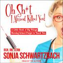 Oh Sh*t, I Almost Killed You!: A Little Book of Big Things Nursing School Forgot to Teach You Audiobook