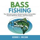 Bass Fishing: The Ultimate Guide to Mastering Bass Fishing With Proven Methods, Tactics, and Techniq Audiobook