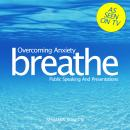 Breathe - Overcoming Anxiety: Public Speaking And Presentations