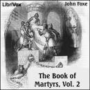 Foxe's Book of Martyrs Vol 2, A History of the Lives, Sufferings, and Triumphant Deaths of the Early Christian and the Protestant Martyrs