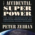 Accidental Superpower: The Next Generation of American Preeminence and the Coming Global Disorder
