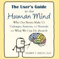 User's Guide to the Human Mind: Why Our Brains Make Us Unhappy, Anxious, and Neurotic and What We Can Do about It