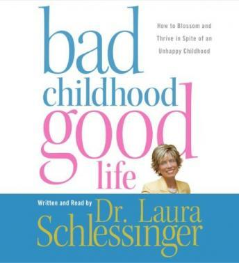 Bad Childhood---Good Life: How to Blossom and Thrive in Spite of an Unhappy Childhood, Dr. Laura Schlessinger