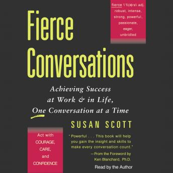 Fierce Conversations: Achieving Success at Work & in Life, One Conversation at a Time, Susan Craig Scott