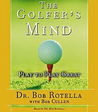 Golfer's Mind : Play to Play Great, Bob Rotella