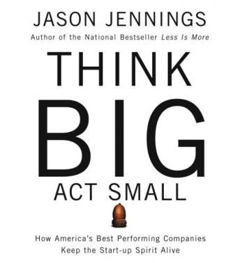 Think Big, Act Small: How America's Best Performance Companies Keep the Start-Up Spirit Alive, Jason Jennings