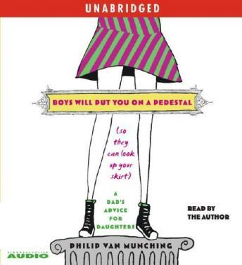 Boys Will Put You on a Pedestal (So They Can Look Up Your Skirt): A Dad's Advice for Daughters, Philip Van Munching