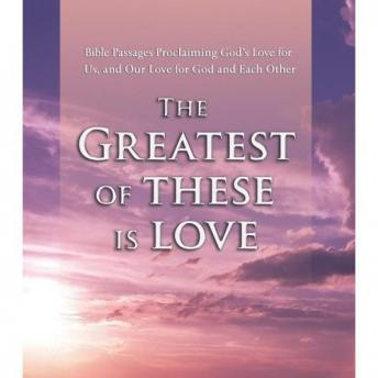 The Greatest of These Is Love: Bible Passages Proclaiming God's Love for Us, and Our Love for God an