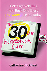 30-Day Heartbreak Cure: Getting Over Him and Back Out There One Month From Today, Catherine Hickland