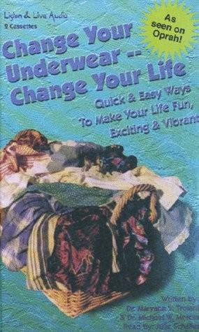 Change Your Underwear, Change Your Life: Quick Easy Ways to Make Your Life Fun, Exciting, & Vibrant, Dr. Michael Mercer, Dr. Maryann Troiani