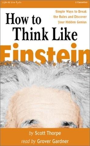 How to Think Like Einstein: Simple Ways to Solve Impossible Problems, Scott Thorpe