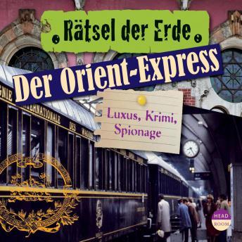 Der Orient-Express - Luxus, Krimi, Spionage - Rätsel der Erde (Ungekürzt)