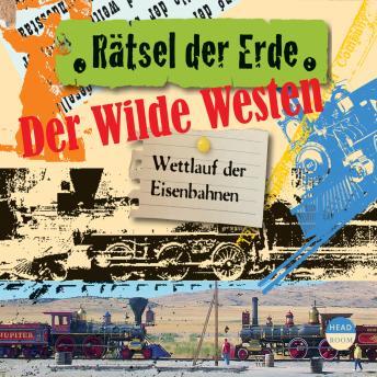 Der Wilde Westen - Wettlauf der Eisenbahnen - Rätsel der Erde (Ungekürzt)
