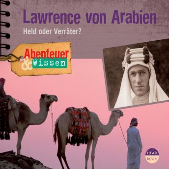 Lawrence von Arabien - Held oder Verräter? - Abenteuer & Wissen (Ungekürzt)