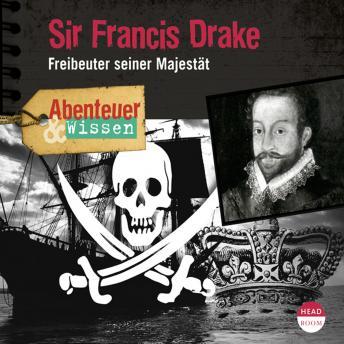 Sir Francis Drake - Freibeuter seiner Majestät - Abenteuer & Wissen (Ungekürzt)