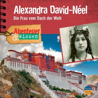Alexandra David-Néel - Die Frau vom Dach der Welt - Abenteuer & Wissen (Ungekürzt)
