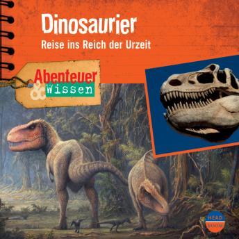 Dinosaurier - Reise ins Reich der Urzeit - Abenteuer & Wissen (Ungekürzt)