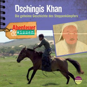 Dschingis Khan - Die geheime Geschichte des Steppenkämpfers - Abenteuer & Wissen (Ungekürzt)