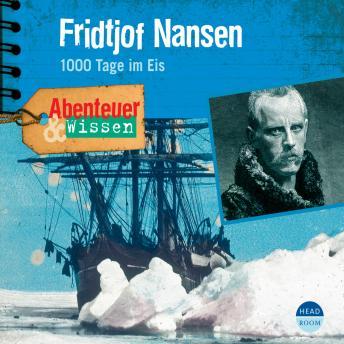 Fridtjof Nansen - 1000 Tage im Eis - Abenteuer & Wissen (Ungekürzt)