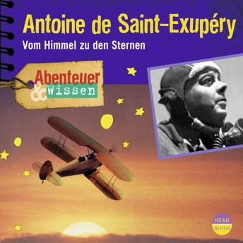 Antoine de Saint-Exupéry - Vom Himmel zu den Sternen - Abenteuer & Wissen (Ungekürzt)
