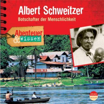 Albert Schweitzer - Botschafter der Menschlichkeit - Abenteuer & Wissen (Ungekürzt)
