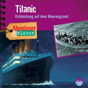 Titanic - Entdeckung auf dem Meeresgrund - Abenteuer & Wissen (Ungekürzt)
