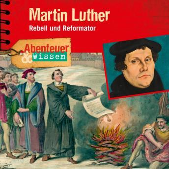 Martin Luther - Rebell und Reformator - Abenteuer & Wissen (Ungekürzt)