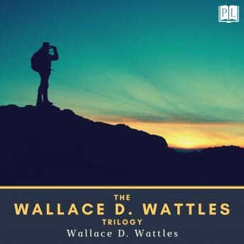 The Wallace D. Wattles Trilogy: The Science of Getting Rich, The Science of Being Great & The Science of Being Well