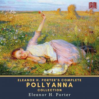 Eleanor H. Porter's Complete Pollyanna Collection: Pollyanna & Pollyanna Grows Up