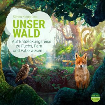 Unser Wald - Auf Entdeckungsreise zu Fuchs, Farn und Fabelwesen - Unsere Welt