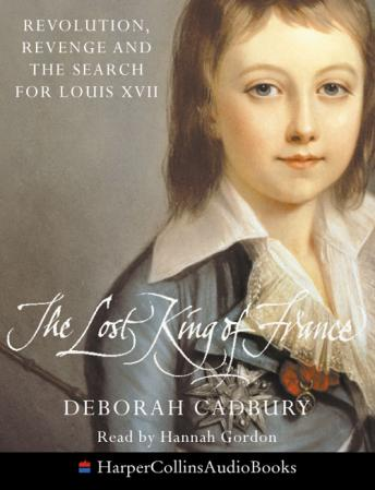 Lost King Of France: Revolution, Revenge and the Search for Louis XVII, Deborah Cadbury