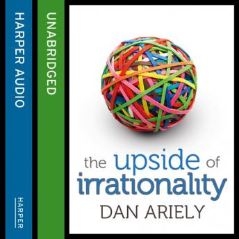 Upside of Irrationality: The Unexpected Benefits of Defying Logic at Work and at Home, Dan Ariely