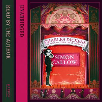 Charles Dickens and the Great Theatre of the World, Simon Callow