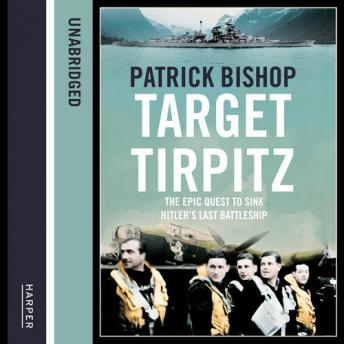 Target Tirpitz: X-Craft, Agents and Dambusters - The Epic Quest to Destroy Hitler's Mightiest Warship, Patrick Bishop