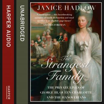 Strangest Family: The Private Lives of George III, Queen Charlotte and the Hanoverians, Janice Hadlow