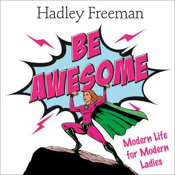 Be Awesome: Modern Life for Modern Ladies, Hadley Freeman