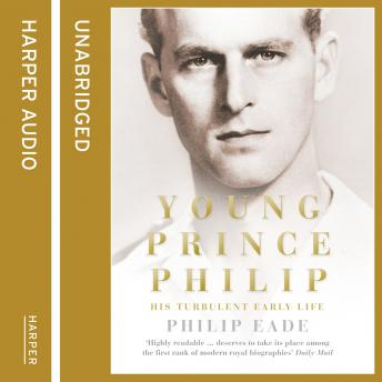 Download Young Prince Philip: His Turbulent Early Life by Philip Eade