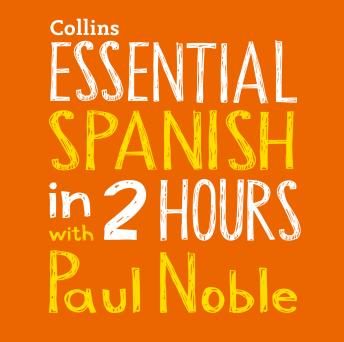 Essential Spanish in 2 hours with Paul Noble: Spanish Made Easy with Your 1 million-best-selling Personal Language Coach, Paul Noble